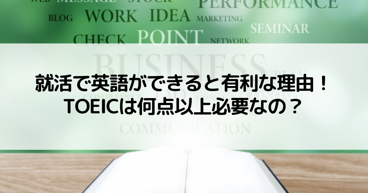 就活で英語ができると有利な理由!TOEICは何点以上必要なの?